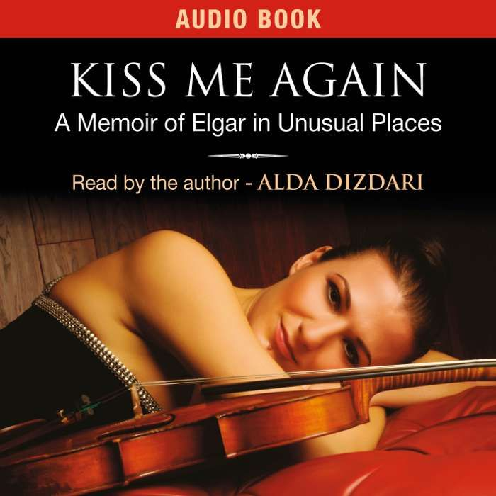 Kiss Me Again; A Memoir of Elgar in Unusual Places - Alda Dizdari